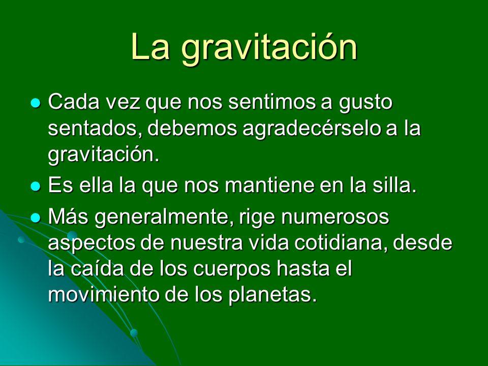 La gravitación Cada vez que nos sentimos a gusto sentados, debemos agradecérselo a la gravitación. Cada vez que nos sentimos a gusto sentados, debemos