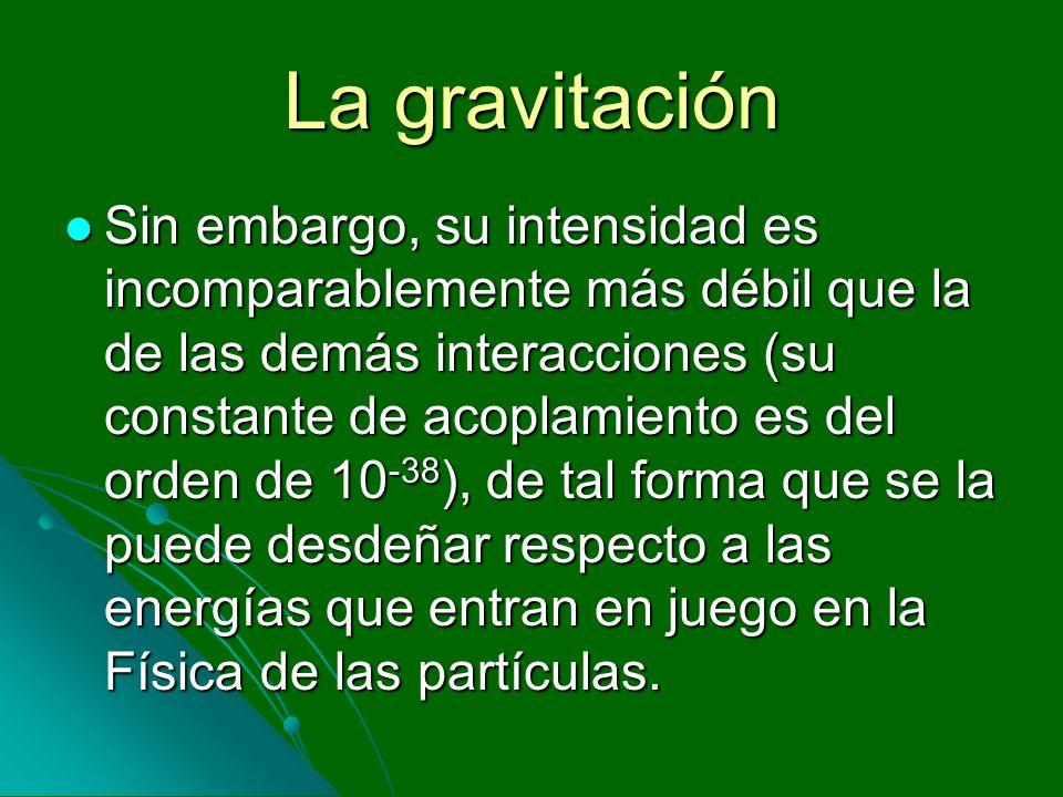 La gravitación Sin embargo, su intensidad es incomparablemente más débil que la de las demás interacciones (su constante de acoplamiento es del orden
