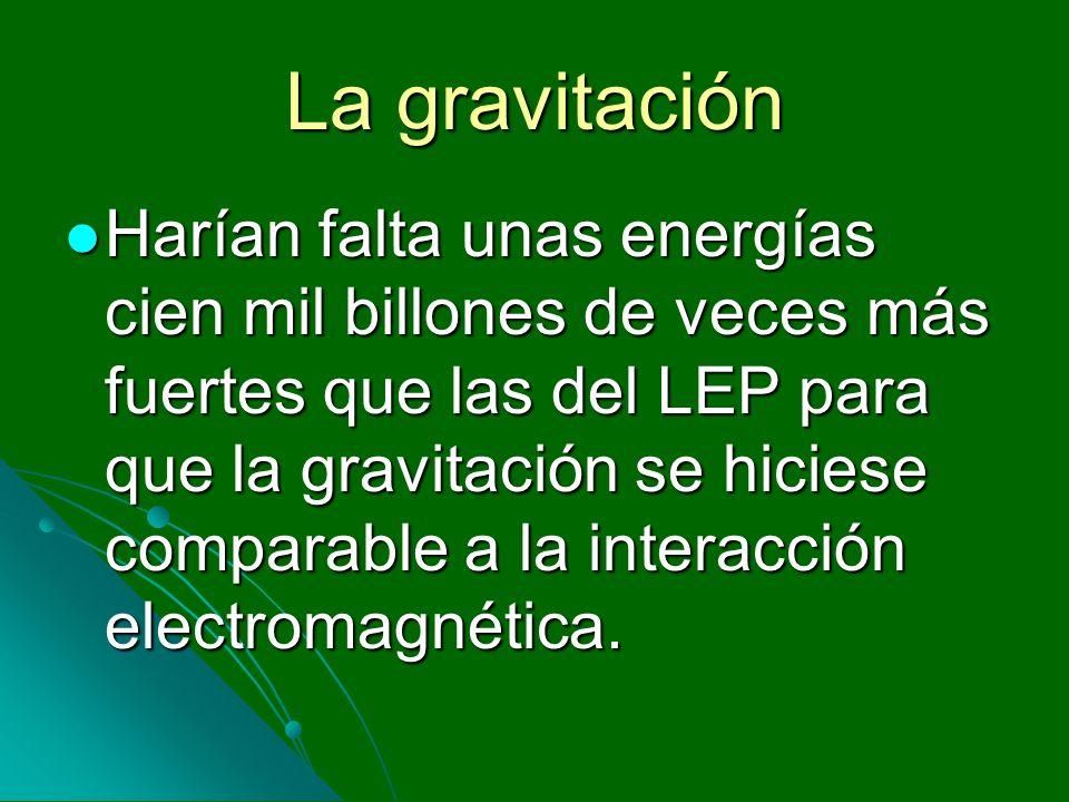 La gravitación Harían falta unas energías cien mil billones de veces más fuertes que las del LEP para que la gravitación se hiciese comparable a la in