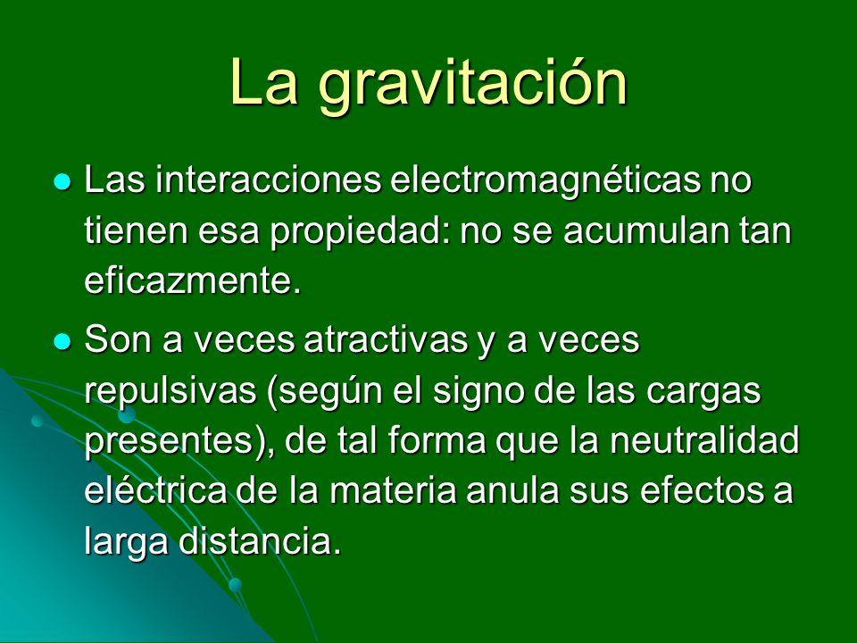 La gravitación Las interacciones electromagnéticas no tienen esa propiedad: no se acumulan tan eficazmente. Las interacciones electromagnéticas no tie