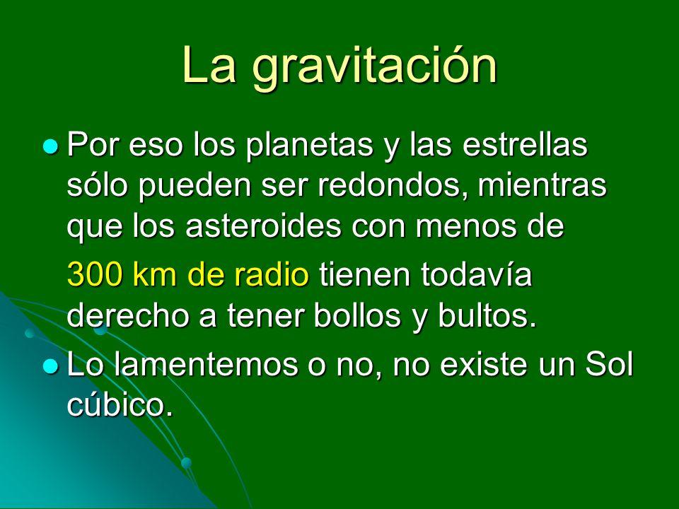 La gravitación Por eso los planetas y las estrellas sólo pueden ser redondos, mientras que los asteroides con menos de Por eso los planetas y las estr