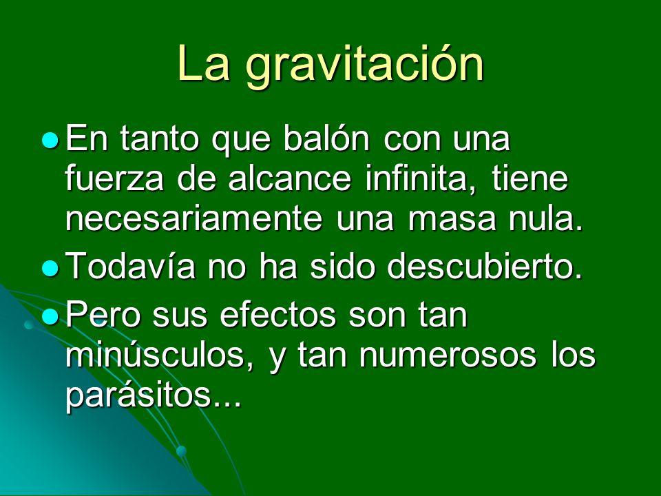 La gravitación En tanto que balón con una fuerza de alcance infinita, tiene necesariamente una masa nula. En tanto que balón con una fuerza de alcance