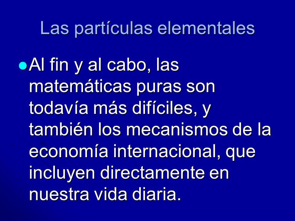 Las partículas elementales Al fin y al cabo, las matemáticas puras son todavía más difíciles, y también los mecanismos de la economía internacional, q