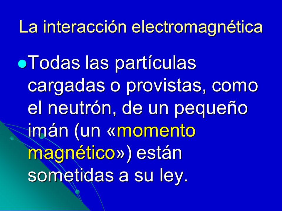 La interacción electromagnética Todas las partículas cargadas o provistas, como el neutrón, de un pequeño imán (un «momento magnético») están sometida
