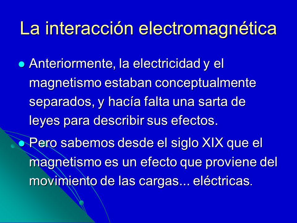 La interacción electromagnética Anteriormente, la electricidad y el magnetismo estaban conceptualmente separados, y hacía falta una sarta de leyes par