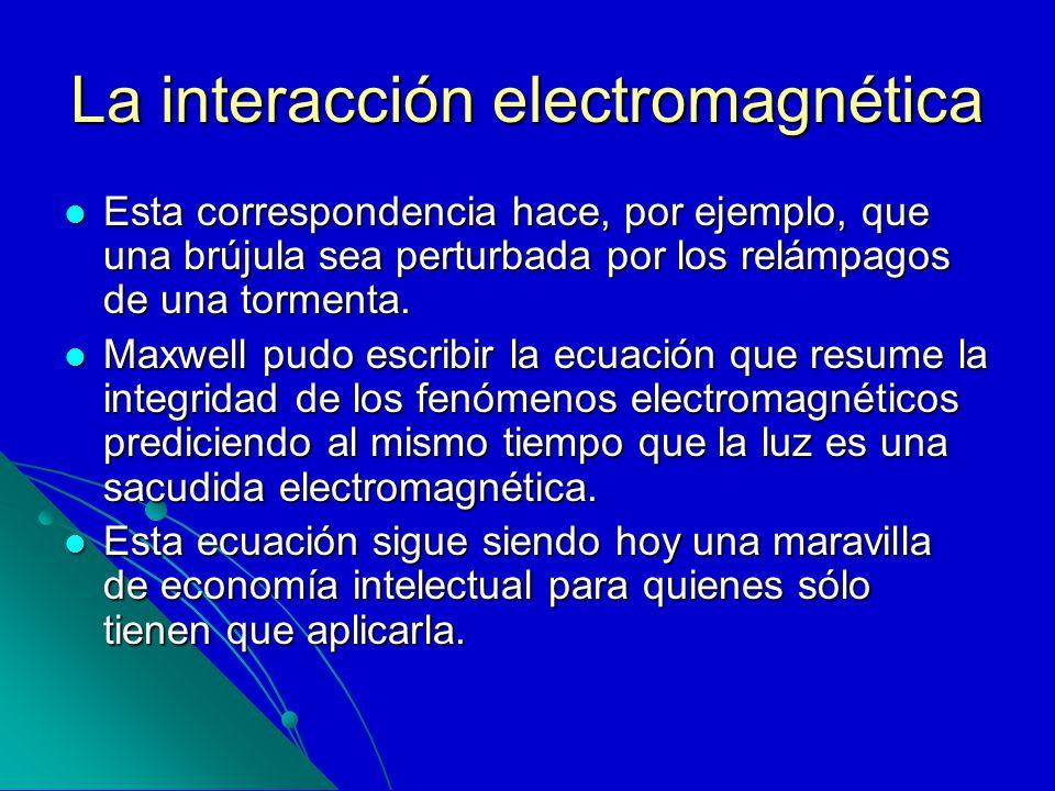 La interacción electromagnética Esta correspondencia hace, por ejemplo, que una brújula sea perturbada por los relámpagos de una tormenta. Esta corres