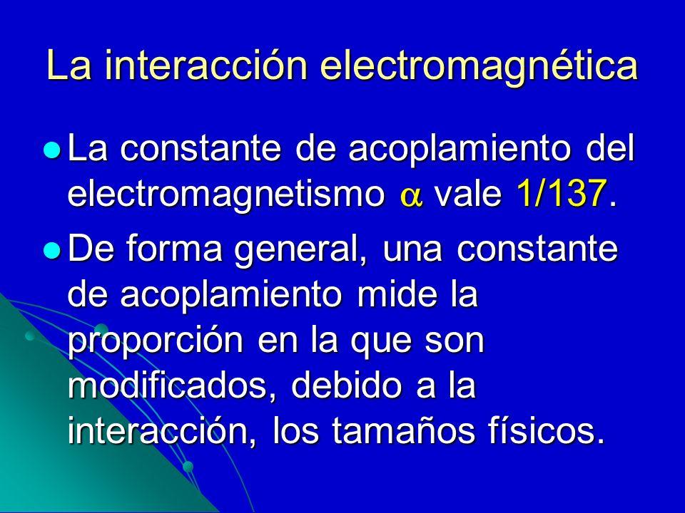 La interacción electromagnética La constante de acoplamiento del electromagnetismo vale 1/137. La constante de acoplamiento del electromagnetismo vale