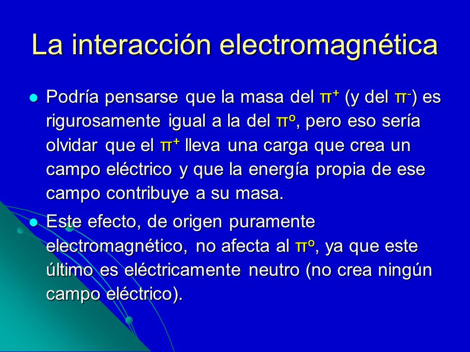 La interacción electromagnética Podría pensarse que la masa del π + (y del π - ) es rigurosamente igual a la del π o, pero eso sería olvidar que el π