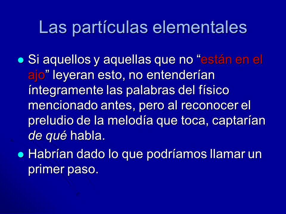 Las partículas elementales Si aquellos y aquellas que no están en el ajo leyeran esto, no entenderían íntegramente las palabras del físico mencionado