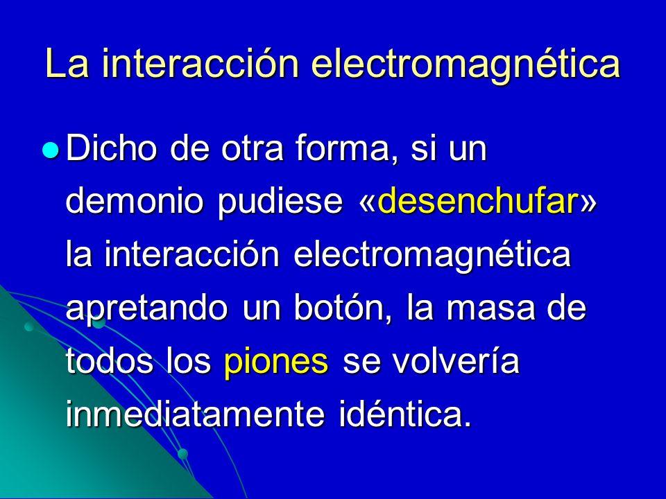 La interacción electromagnética Dicho de otra forma, si un demonio pudiese «desenchufar» la interacción electromagnética apretando un botón, la masa d