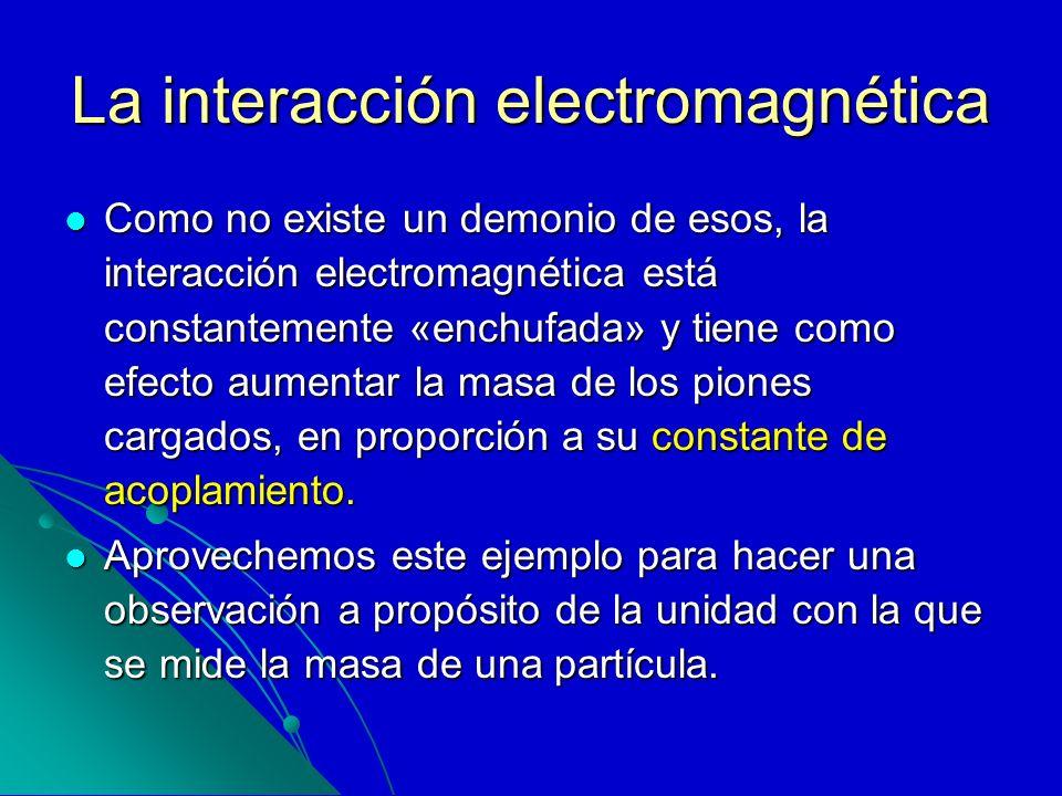 La interacción electromagnética Como no existe un demonio de esos, la interacción electromagnética está constantemente «enchufada» y tiene como efecto