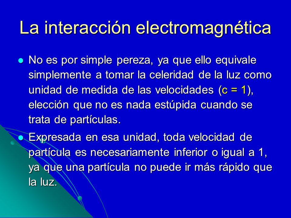 La interacción electromagnética No es por simple pereza, ya que ello equivale simplemente a tomar la celeridad de la luz como unidad de medida de las