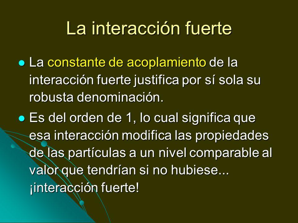 La interacción fuerte La constante de acoplamiento de la interacción fuerte justifica por sí sola su robusta denominación. La constante de acoplamient