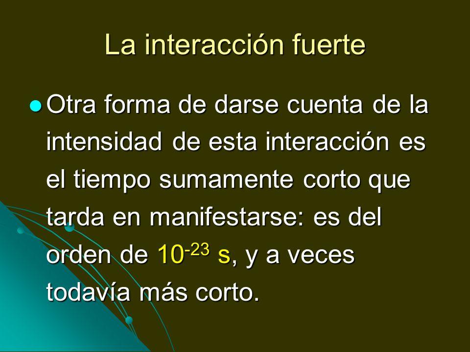 La interacción fuerte Otra forma de darse cuenta de la intensidad de esta interacción es el tiempo sumamente corto que tarda en manifestarse: es del o
