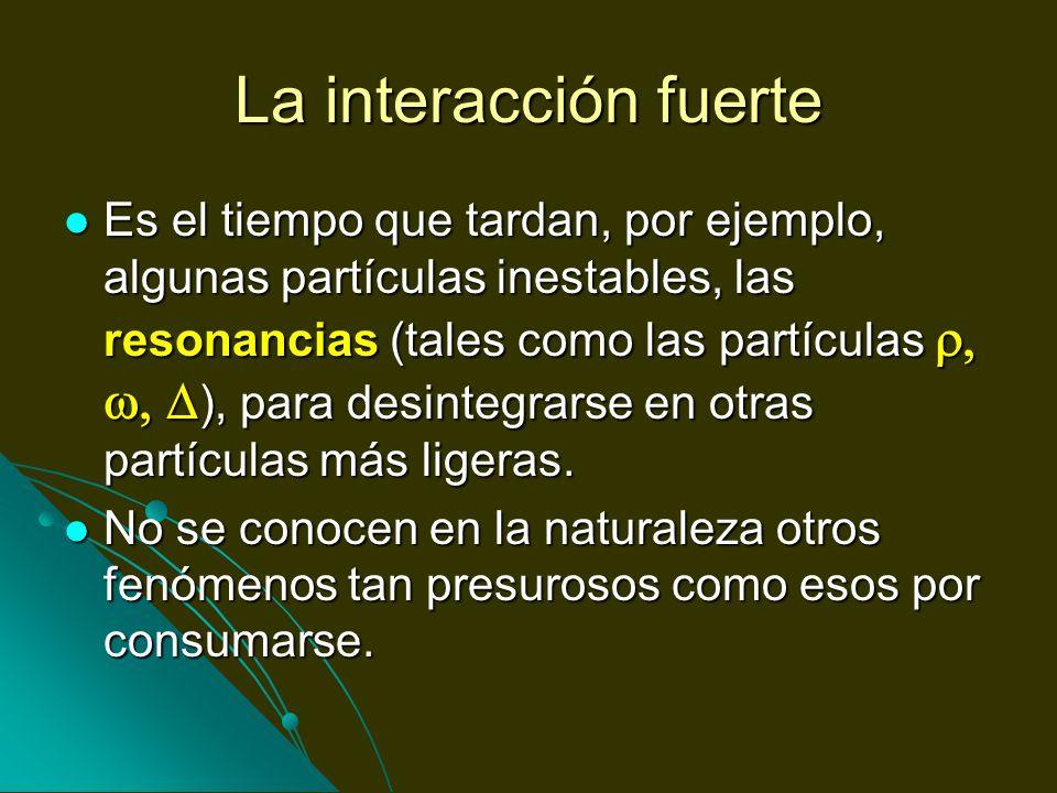 La interacción fuerte Es el tiempo que tardan, por ejemplo, algunas partículas inestables, las resonancias (tales como las partículas ), para desinteg