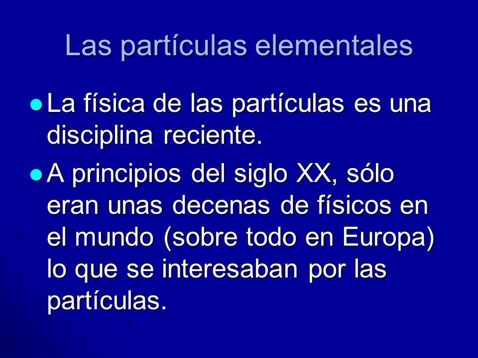 Las partículas elementales La física de las partículas es una disciplina reciente. La física de las partículas es una disciplina reciente. A principio