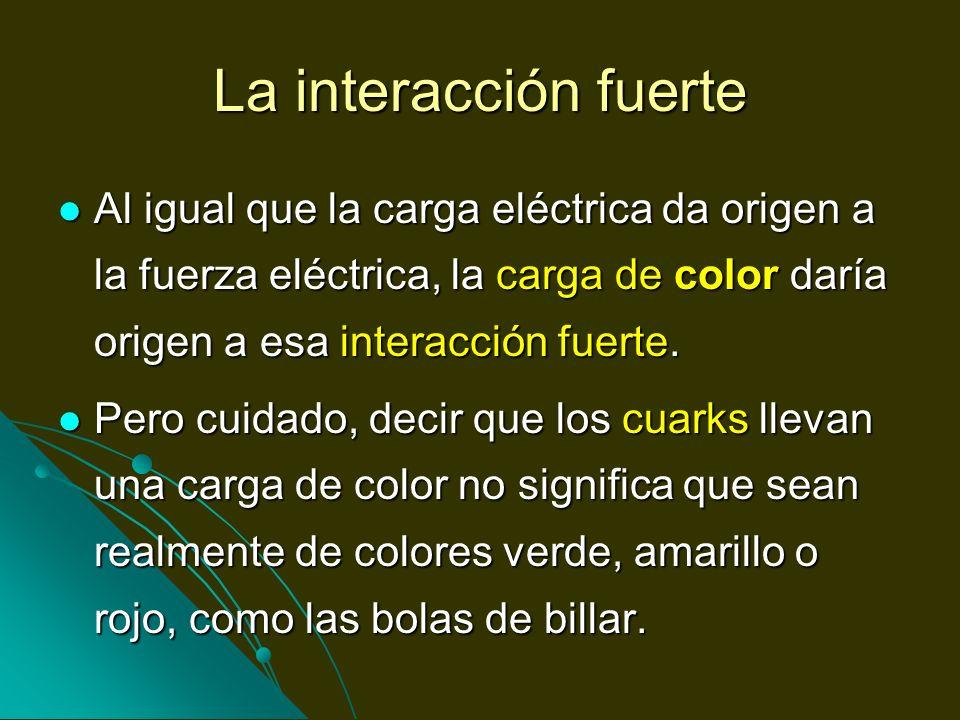 La interacción fuerte Al igual que la carga eléctrica da origen a la fuerza eléctrica, la carga de color daría origen a esa interacción fuerte. Al igu