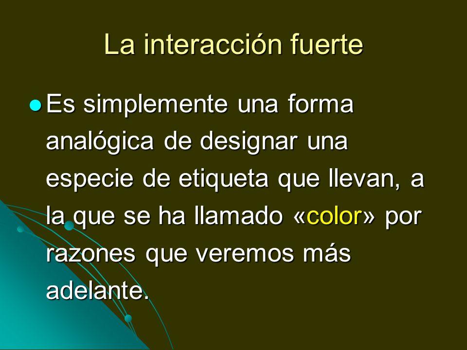 La interacción fuerte Es simplemente una forma analógica de designar una especie de etiqueta que llevan, a la que se ha llamado «color» por razones qu