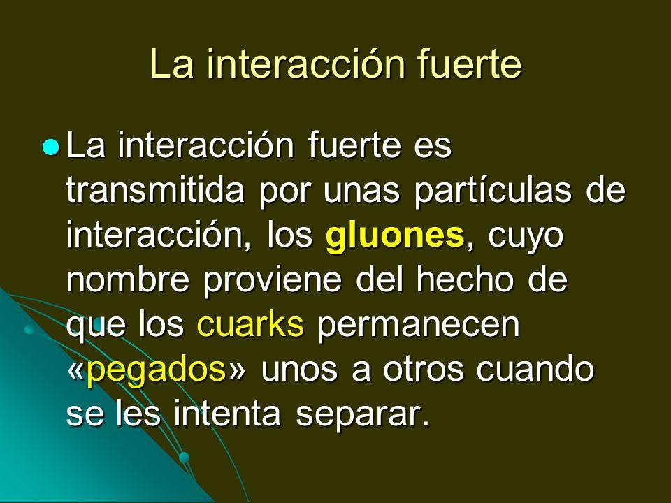 La interacción fuerte La interacción fuerte es transmitida por unas partículas de interacción, los gluones, cuyo nombre proviene del hecho de que los
