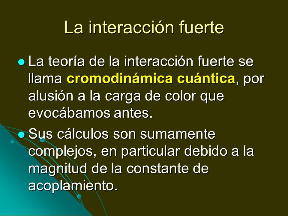 La interacción fuerte La teoría de la interacción fuerte se llama cromodinámica cuántica, por alusión a la carga de color que evocábamos antes. La teo