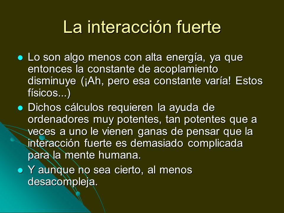 La interacción fuerte Lo son algo menos con alta energía, ya que entonces la constante de acoplamiento disminuye (¡Ah, pero esa constante varía! Estos
