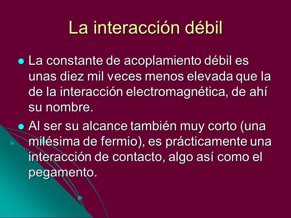 La interacción débil La constante de acoplamiento débil es unas diez mil veces menos elevada que la de la interacción electromagnética, de ahí su nomb