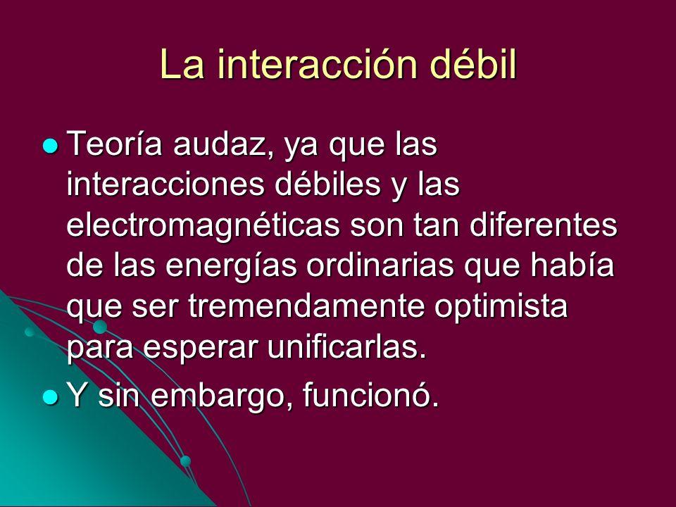 La interacción débil Teoría audaz, ya que las interacciones débiles y las electromagnéticas son tan diferentes de las energías ordinarias que había qu