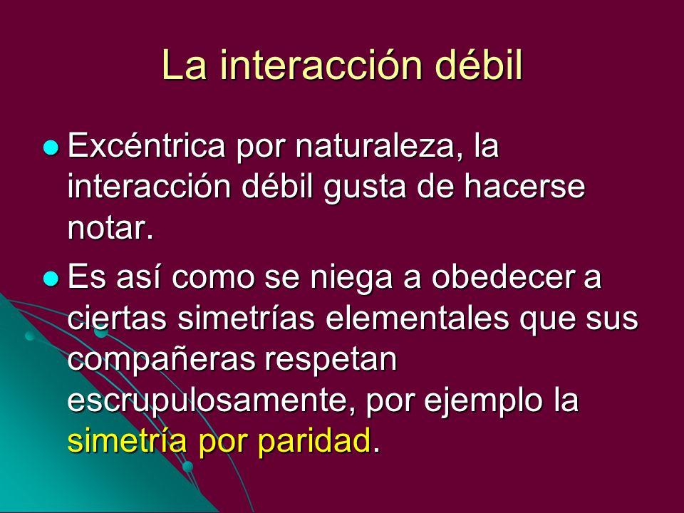 La interacción débil Excéntrica por naturaleza, la interacción débil gusta de hacerse notar. Excéntrica por naturaleza, la interacción débil gusta de