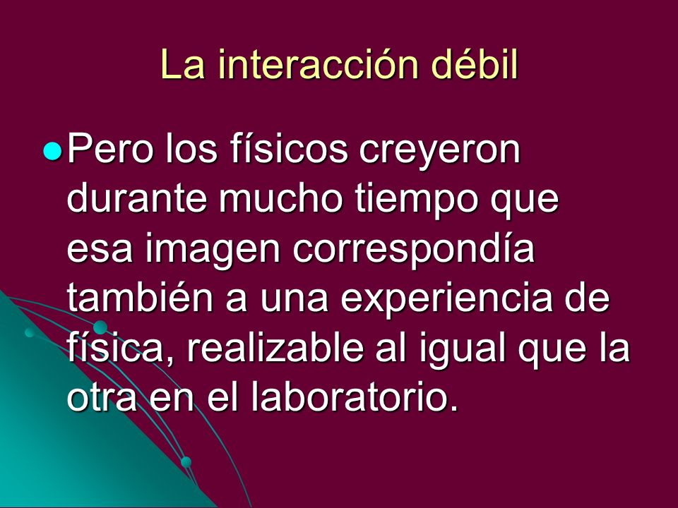 La interacción débil Pero los físicos creyeron durante mucho tiempo que esa imagen correspondía también a una experiencia de física, realizable al igu