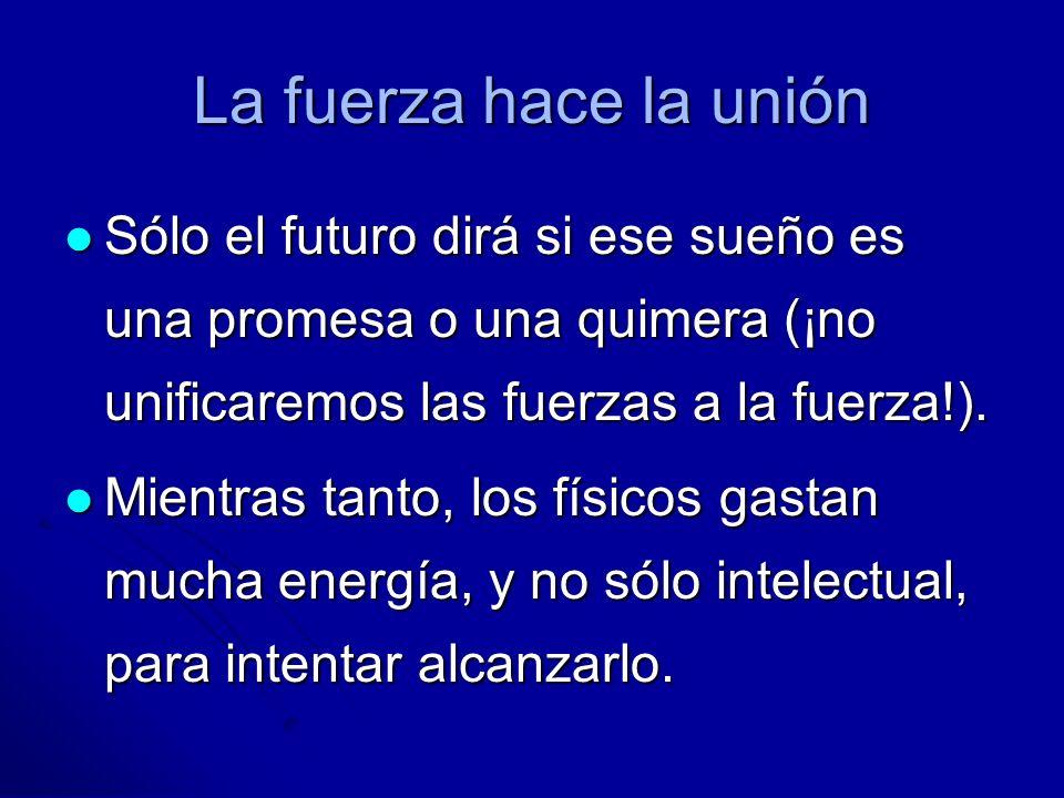La fuerza hace la unión Sólo el futuro dirá si ese sueño es una promesa o una quimera (¡no unificaremos las fuerzas a la fuerza!). Sólo el futuro dirá