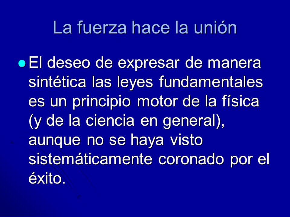 La fuerza hace la unión El deseo de expresar de manera sintética las leyes fundamentales es un principio motor de la física (y de la ciencia en genera
