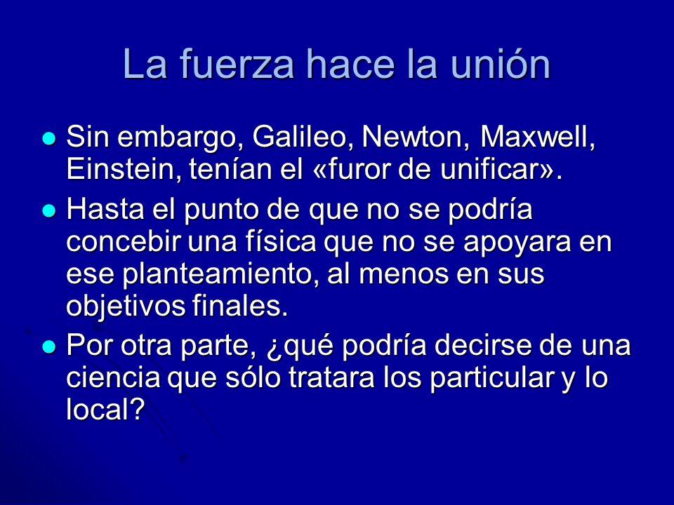 La fuerza hace la unión Sin embargo, Galileo, Newton, Maxwell, Einstein, tenían el «furor de unificar». Sin embargo, Galileo, Newton, Maxwell, Einstei