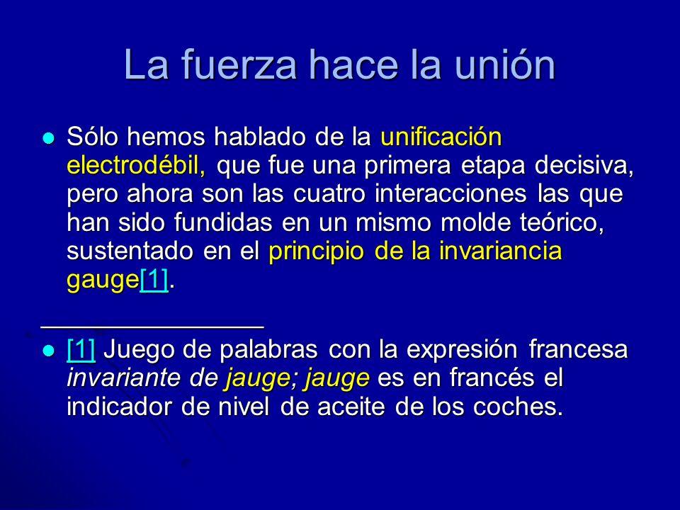 La fuerza hace la unión Sólo hemos hablado de la unificación electrodébil, que fue una primera etapa decisiva, pero ahora son las cuatro interacciones