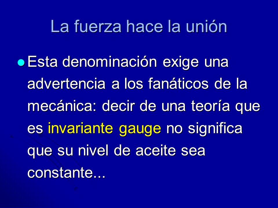 La fuerza hace la unión Esta denominación exige una advertencia a los fanáticos de la mecánica: decir de una teoría que es invariante gauge no signifi