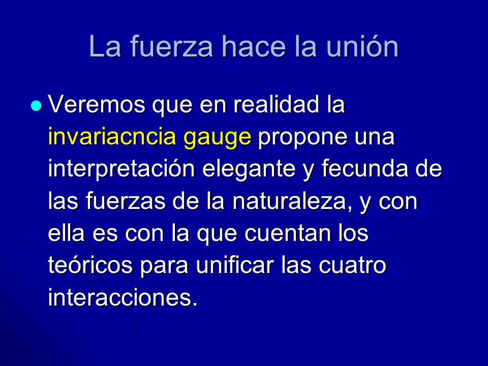 La fuerza hace la unión Veremos que en realidad la invariacncia gauge propone una interpretación elegante y fecunda de las fuerzas de la naturaleza, y