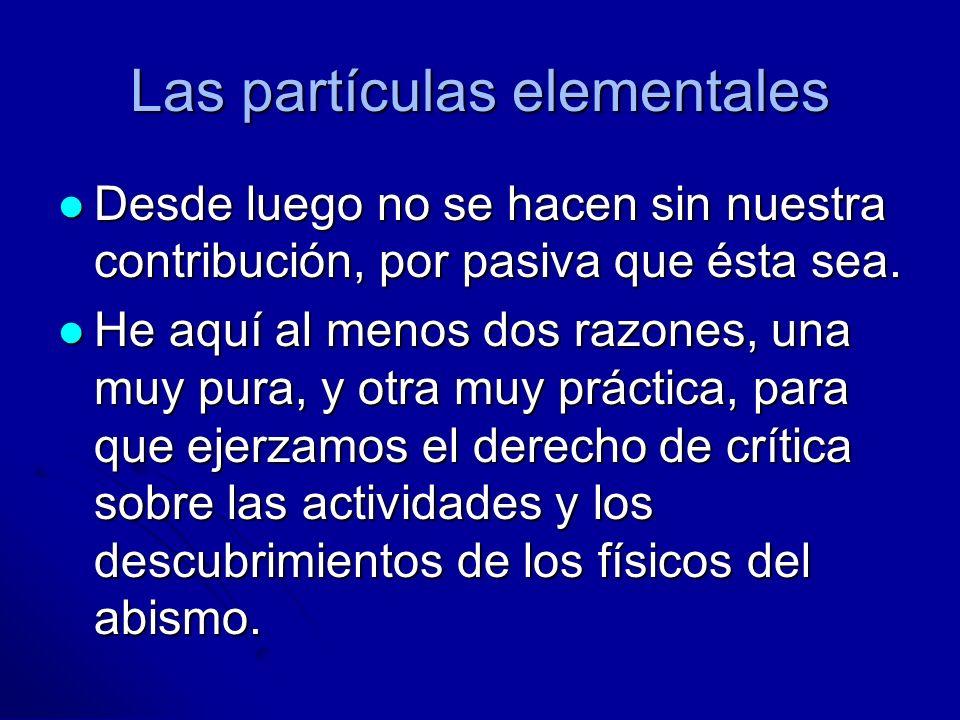 Las partículas elementales Desde luego no se hacen sin nuestra contribución, por pasiva que ésta sea. Desde luego no se hacen sin nuestra contribución