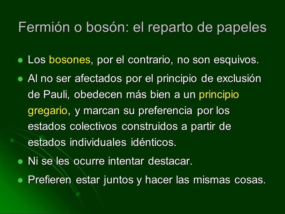 Fermión o bosón: el reparto de papeles Los bosones, por el contrario, no son esquivos. Los bosones, por el contrario, no son esquivos. Al no ser afect