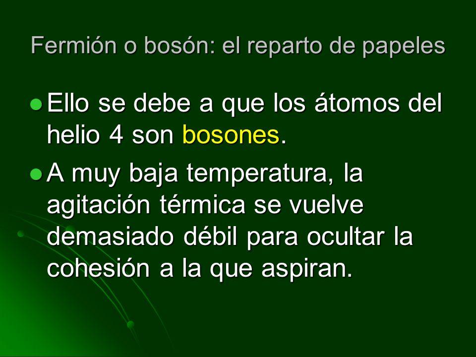 Fermión o bosón: el reparto de papeles Ello se debe a que los átomos del helio 4 son bosones. Ello se debe a que los átomos del helio 4 son bosones. A