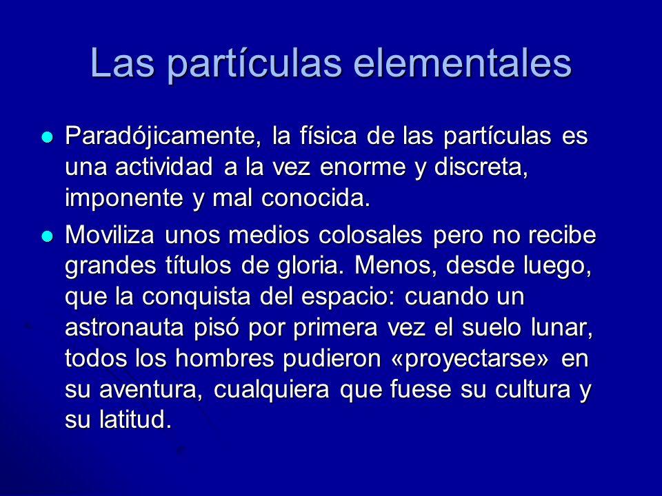 Las partículas elementales Paradójicamente, la física de las partículas es una actividad a la vez enorme y discreta, imponente y mal conocida. Paradój