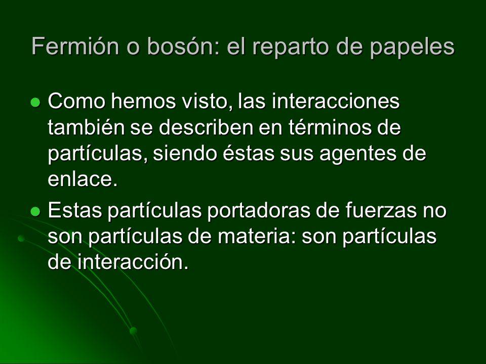 Fermión o bosón: el reparto de papeles Como hemos visto, las interacciones también se describen en términos de partículas, siendo éstas sus agentes de