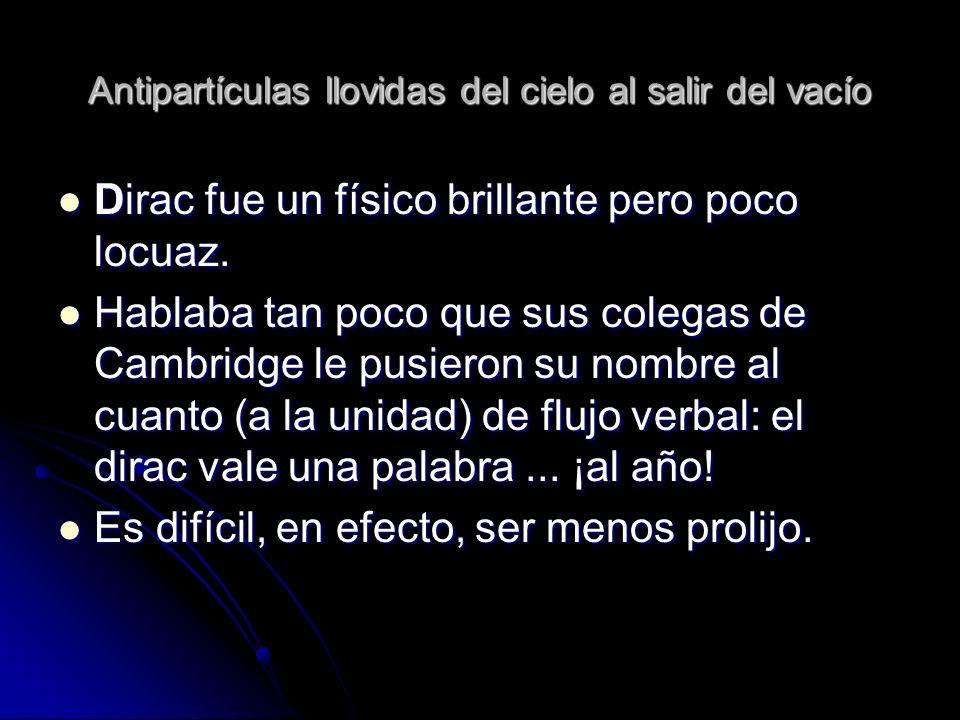 Antipartículas llovidas del cielo al salir del vacío Dirac fue un físico brillante pero poco locuaz. Dirac fue un físico brillante pero poco locuaz. H