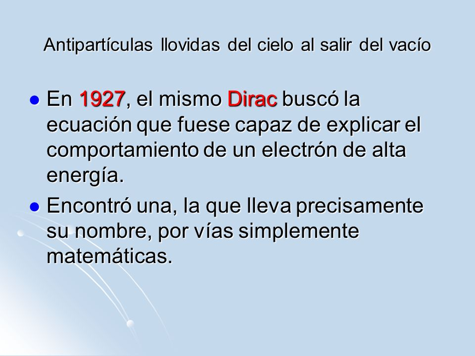 Antipartículas llovidas del cielo al salir del vacío En 1927, el mismo Dirac buscó la ecuación que fuese capaz de explicar el comportamiento de un ele