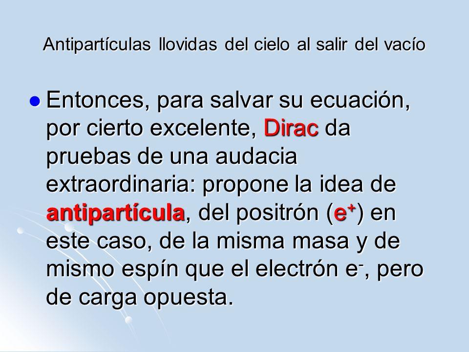 Antipartículas llovidas del cielo al salir del vacío Entonces, para salvar su ecuación, por cierto excelente, Dirac da pruebas de una audacia extraord