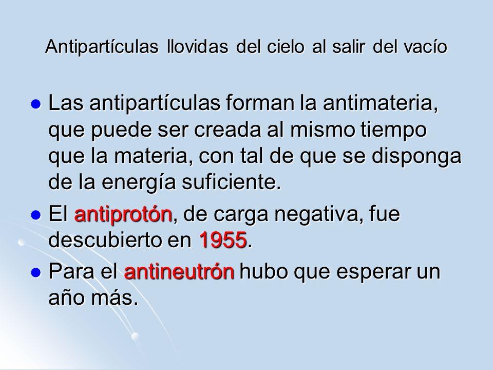 Antipartículas llovidas del cielo al salir del vacío Las antipartículas forman la antimateria, que puede ser creada al mismo tiempo que la materia, co