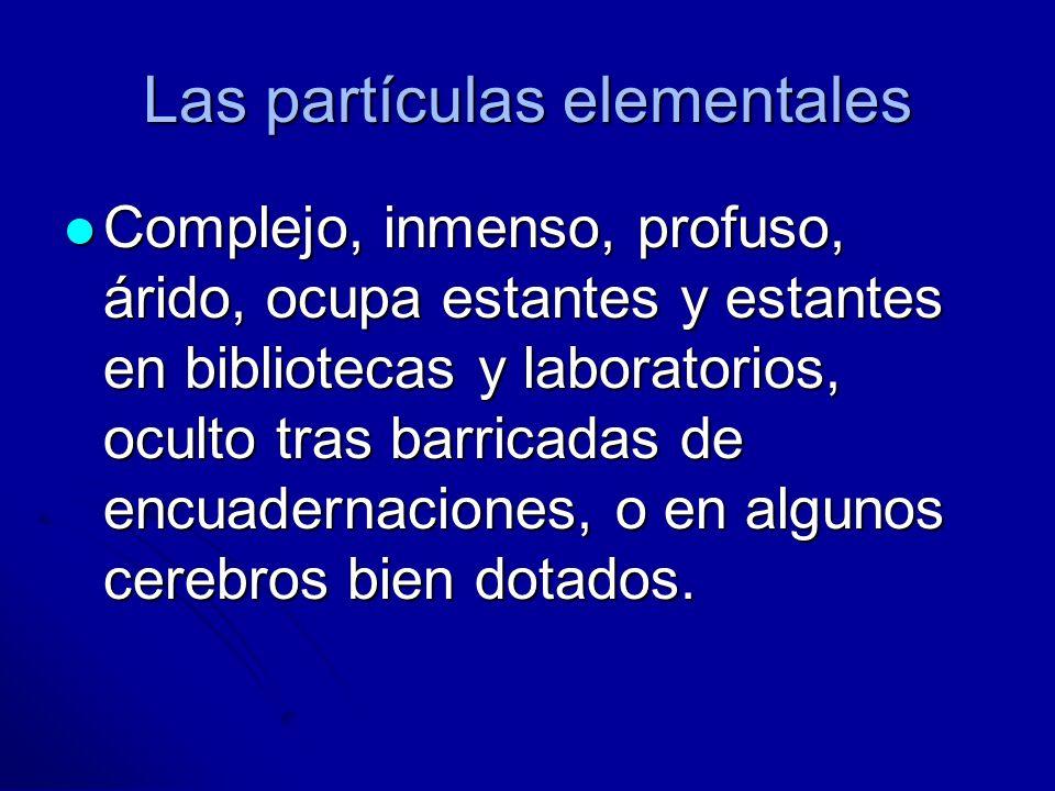 Las partículas elementales Complejo, inmenso, profuso, árido, ocupa estantes y estantes en bibliotecas y laboratorios, oculto tras barricadas de encua