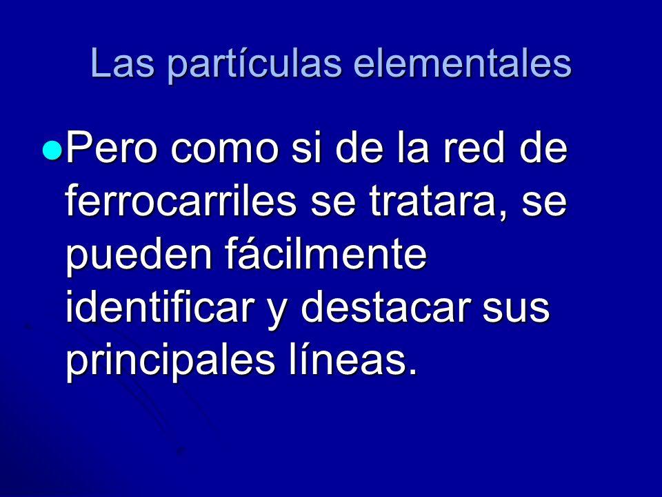 Las partículas elementales Pero como si de la red de ferrocarriles se tratara, se pueden fácilmente identificar y destacar sus principales líneas. Per