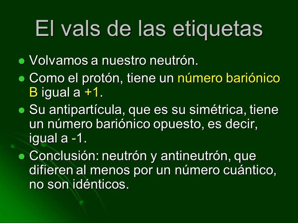El vals de las etiquetas Volvamos a nuestro neutrón. Volvamos a nuestro neutrón. Como el protón, tiene un número bariónico B igual a +1. Como el protó