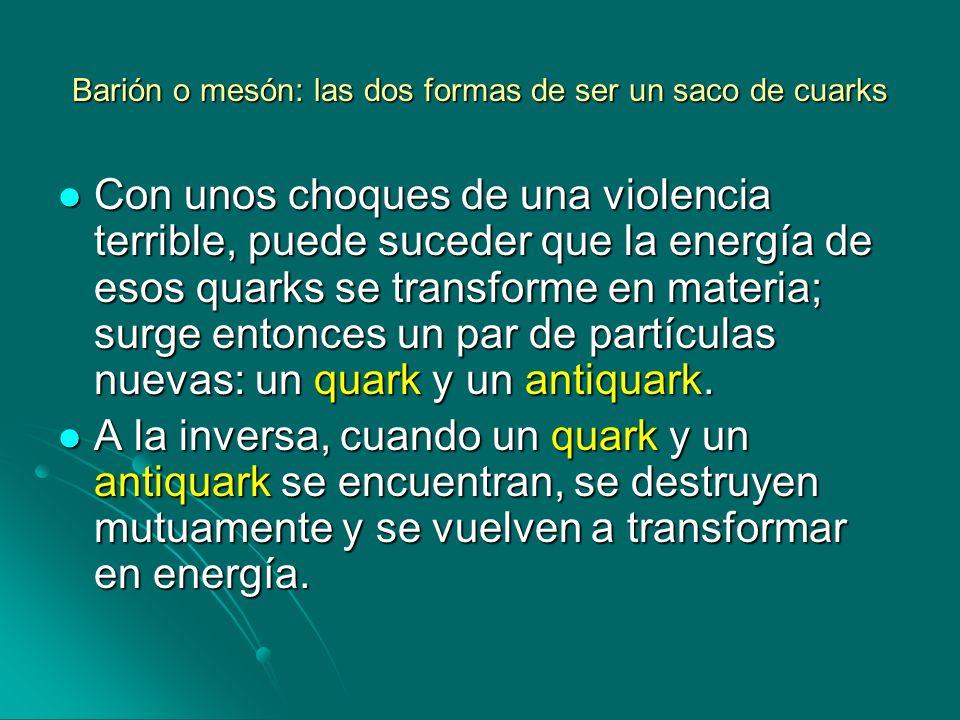 Barión o mesón: las dos formas de ser un saco de cuarks Con unos choques de una violencia terrible, puede suceder que la energía de esos quarks se tra