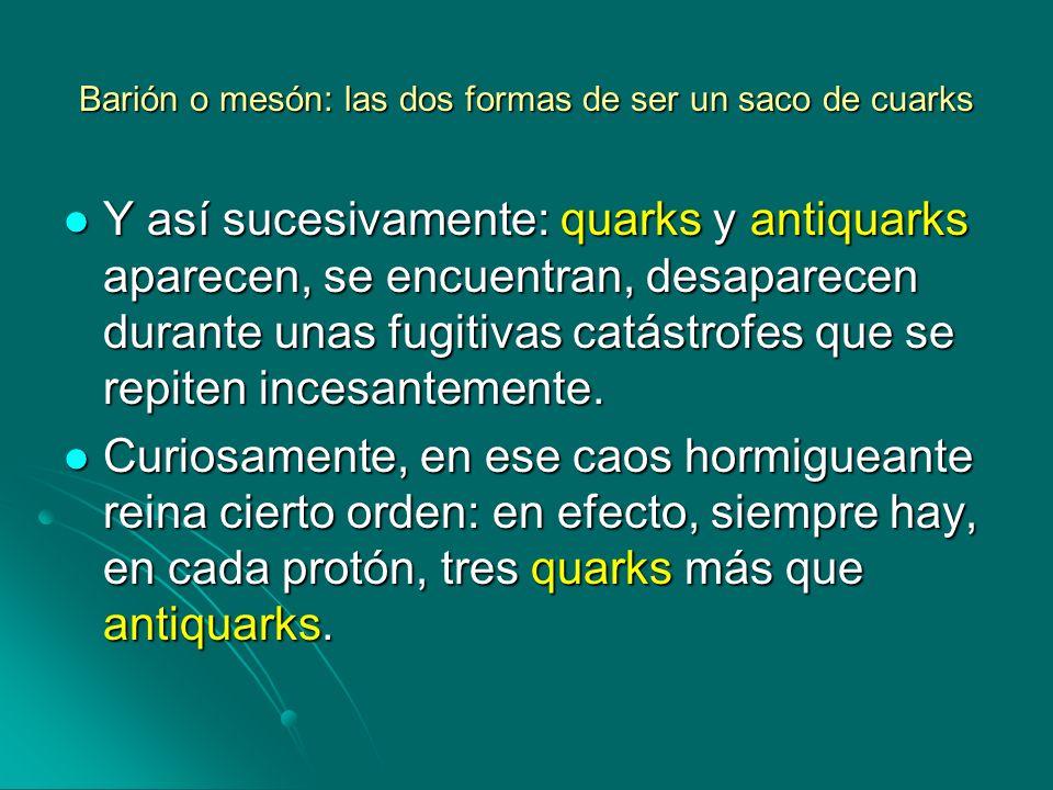 Barión o mesón: las dos formas de ser un saco de cuarks Y así sucesivamente: quarks y antiquarks aparecen, se encuentran, desaparecen durante unas fug