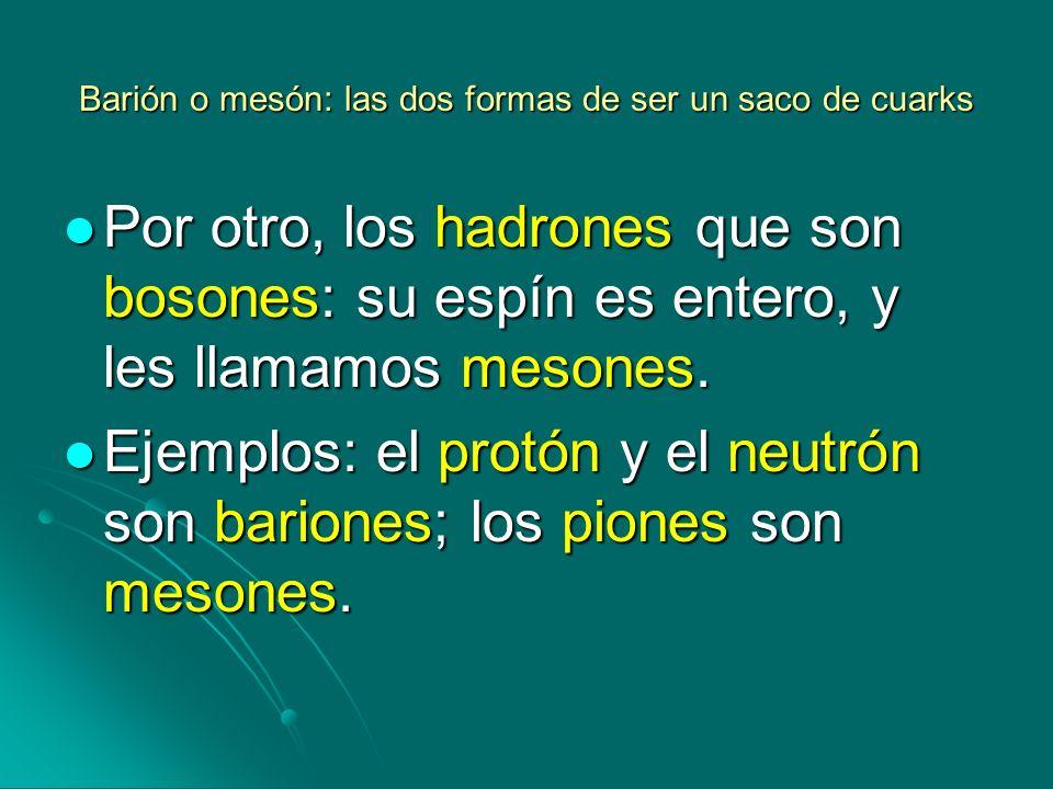Barión o mesón: las dos formas de ser un saco de cuarks Por otro, los hadrones que son bosones: su espín es entero, y les llamamos mesones. Por otro,